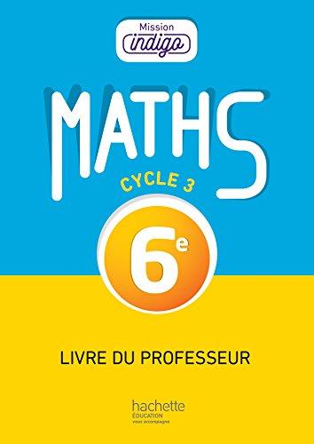 Mission Indigo mathématiques cycle 3 / 6e - Livre du professeur - éd. 2017 par Christophe Barnet