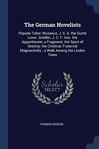 The German Novelists: Popular Tales: Musaeus, J. K. A. the Dumb Lover. Schiller, J. C. F. Von. the Apparitionist, a Fragment; the Sport of Destiny; ... Magnanimity ; a Walk Among the Linden Trees
