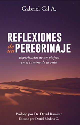 Reflexiones de un peregrinaje: Experiencias de un viajero en el camino de la vida por Gabriel Gil Arancibia