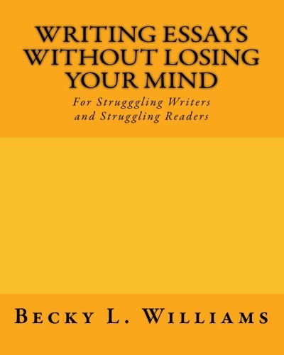 Writing Essays Without Losing Your Mind: For Struggling Writers and Struggling Readers by Becky L Williams (2010-02-11)