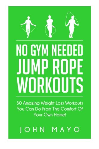 Preisvergleich Produktbild No Gym Needed- Jump Rope Workouts: 30 Amazing Weight Loss Workouts You Can Do From The Comfort Of Your Own Home! (No Gym Needed, At Home Fitness, At Home Workouts, Drop A Dress Size)