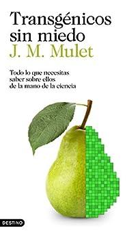 Transgénicos sin miedo: Todo lo que necesitas saber sobre ellos de la mano de la ciencia (Spanish Edition) by [Mulet, J.M.]