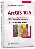 ArcGIS 10.5: Das deutschsprachige Handbuch für ArcGIS Desktop Basic und Standard inklusive Einstieg in ArcGIS Online