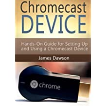 Chromecast Device: Hands-On Guide for Setting Up and Using a Chromecast Device (Chromecast, Chromecast Device, Google Chromecast) by James Dawson (2015-05-10)