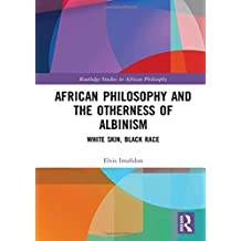 African Philosophy and the Otherness of Albinism: White Skin, Black Race (Routledge Studies in African Philosophy)
