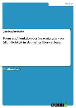 Form und Funktion der Inszenierung von Männlichkeit in deutscher Bierwerbung