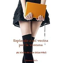 Espiando a mi vecina por la ventana: #1 Diario de una Chica Fácil (Spanish Edition)