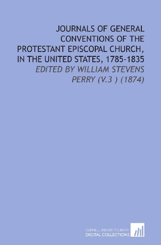 Journals of General Conventions of the Protestant Episcopal Church, in the United States, 1785-1835: Edited By William Stevens Perry (V.3 ) (1874)