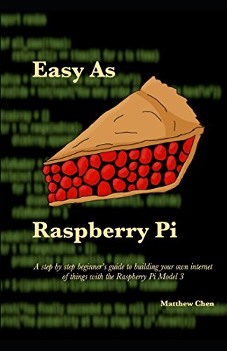 Easy as Raspberry Pi: A step by step beginner's guide to building your own internet of things with the Raspberry Pi Model 3