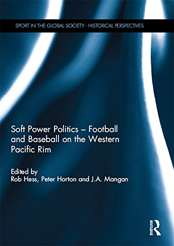 Soft Power Politics - Football and Baseball on the Western Pacific Rim (Sport in the Global Society - Historical perspectives) (English Edition)