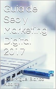 Guia de Seo y Marketing Digital 2017 de [Alcaraz, Jose Miguel Blanco, blanco alcaraz, jose miguel]