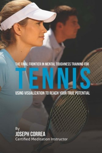 The Final Frontier in Mental Toughness Training for Tennis: Using Visualization to Reach Your True Potential by Joseph Correa (Certified Meditation Instructor) (2015-05-18) par Joseph Correa (Certified Meditation Instructor)