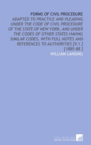 Forms of Civil Procedure: Adapted to Practice and Pleading Under the Code of Civil Procedure of the State of New York, and Under the Codes of Other ... References to Authorities [V.1 ] [1885-88 ]
