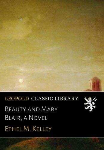Beauty and Mary Blair, a Novel por Ethel M. Kelley