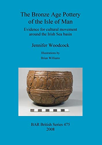 The Bronze Age Pottery of the Isle of Man: Evidence for cultural movement around the Irish Sea Basin (BAR British, Band 475) Irish Pottery