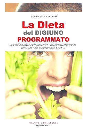 La Dieta del Digiuno Programmato: Stai per Scoprire anche Tu la Formula Segreta per Dimagrire Velocemente, Mangiando quello che Vuoi (anche i carboidrati), ma negli Orari Giusti…