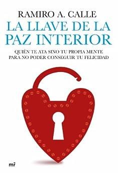 La llave de la paz interior: Quién te ata sino tu propia mente para no poder conseguir tu felicidad de [Capilla, Ramiro Calle]
