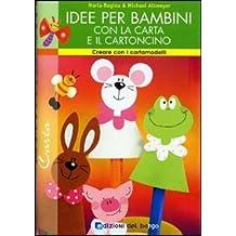 Idee per bambini con la carta e il cartoncino. Ediz. illustrata