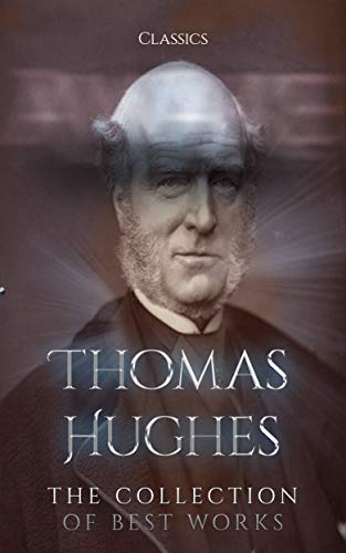 Thomas Hughes: The Collection of Best Works (Annotated): Collection Includes Alton Locke, Tailor And Poet, Loyola and the Educational System, Tom Brown ... Tom Brown at Rugby, & More (English Edition)