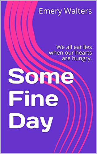 Some Fine Day: We all eat lies when our hearts are hungry. (English Edition)