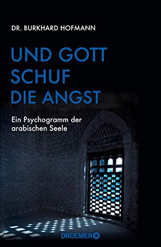 Und Gott schuf die Angst: Ein Psychogramm der arabischen Seele