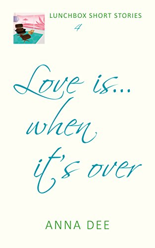 Love is... when it's over (LUNCHBOX SHORT STORIES Book 4) by [Dee, Anna]