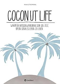 Coconut Life: Warum du größenwahnsinnig sein solltest, um ein geniales Leben zu leben. von [Nina Stromann]