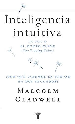 Inteligencia intuitiva: ¿Por qué sabemos la verdad en dos segundos? por Malcolm Gladwell