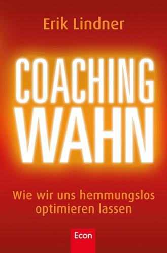 Coachingwahn: Wie wir uns hemmungslos optimieren lassen