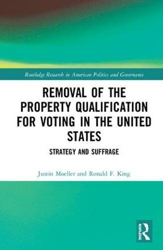 Removal of the Property Qualification for Voting in the United States: Strategy and Suffrage (Routledge Research in American Politics and Governance)