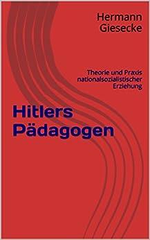 Hitlers Pädagogen: Theorie und Praxis nationalsozialistischer Erziehung von [Giesecke, Hermann]