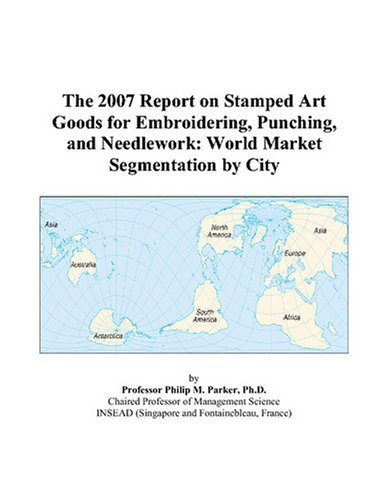 The 2007 Report on Stamped Art Goods for Embroidering, Punching, and Needlework: World Market Segmentation by City
