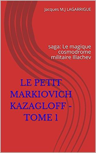Couverture du livre LE PETIT MARKIOVICH KAZAGLOFF - tome 1: saga: Le magique cosmodrome militaire Illachev (série: Le Cosmodrome Militaire Illiachev)