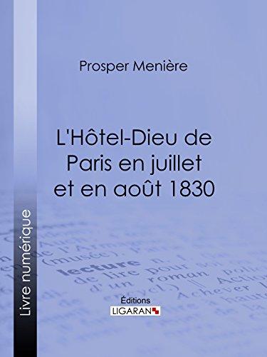 L'Hôtel-Dieu de Paris en juillet et en août 1830: Histoire de ce qui s'est passé dans cet hopital pendant et après les trois grandes journées, suivie de ... qui les ont rendues fatales par Prosper Menière