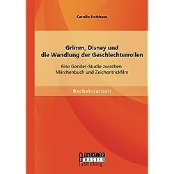 Grimm, Disney und die Wandlung der Geschlechterrollen: Eine Gender-Studie zwischen Märchenbuch und Zeichentrickfilm