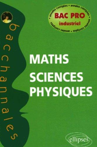 Mathématiques-Sciences physiques Bac pro industriel : Annales corrigées