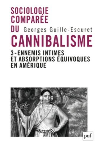 Sociologie comparée du cannibalisme : Tome 3, ennemis intimes et absorptions équivoques en Amérique
