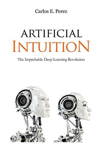 Artificial Intuition: The Improbable Deep Learning Revolution por Carlos E Perez