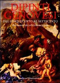 Dipinti genovesi dal Cinquecento al Settecento. Ritrovamenti dal collezionismo privato. Ediz. illustrata