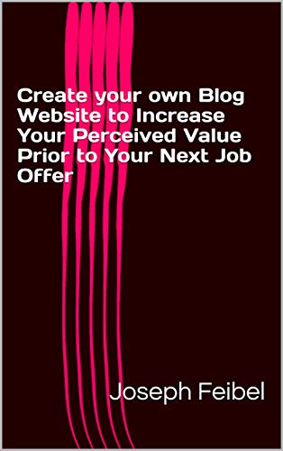 Create your own Blog Website to Increase Your Perceived Value Prior to Your Next Job Offer (English Edition)