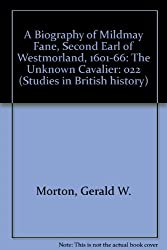 A Biography of Mildmay Fane, Second Earl of Westmorland, 1601-66: The Unknown Cavalier: 022 (Studies in British history)