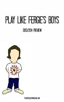 Play Like Fergie's: Preview of Manchester United's 2013-14 season by [Salomon, Doron, Choudry, Nooruddean, Richman, Darren, Hamilton, Callum, Zanetti, Lucia]