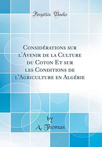 Considérations Sur l'Avenir de la Culture Du Coton Et Sur Les Conditions de l'Agriculture En Algérie (Classic Reprint) par A Thomas