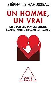 Un homme, un vrai : Dissiper les malentendus émotionnels hommes-femmes par Stéphanie Hahusseau