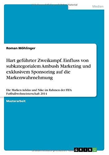Hart geführter Zweikampf. Einfluss von subkategorialem Ambush Marketing und exklusivem Sponsoring auf die Markenwahrnehmung: Die Marken Adidas und Nike im Rahmen der FIFA Fußballweltmeisterschaft 2014 (Champions-rahmen)