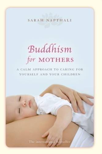 Buddhism for Mothers: A Calm Approach to Caring for Yourself and Your Children by Sarah Napthali (2011-07-01)