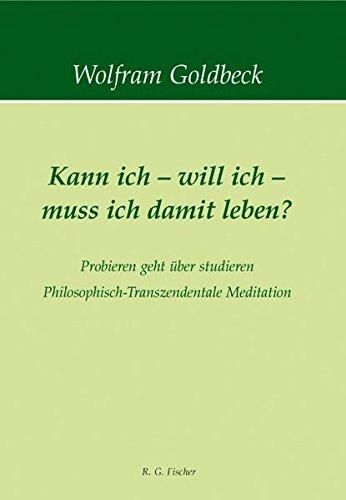 Kann ich - will ich - muss ich damit leben?: Probieren geht über studieren. Philosophisch-Transzendentale Meditation