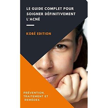 Acné : Le Guide complet pour se débarrasser définitivement de l'acné: (Prévention, traitement et remèdes)