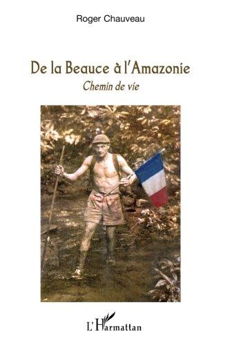 De la Beauce à l'Amazonie : Chemin de vie par Roger Chauveau