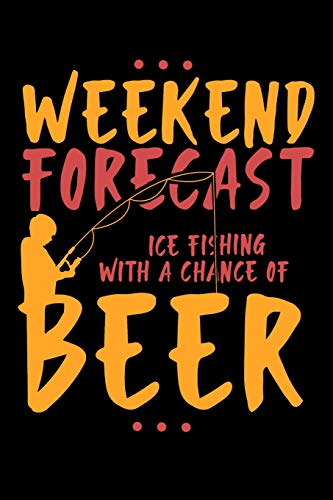 Weekend Forecast Ice Fishing With The Chance Of Beer: 120 Pages I 6x9 I Lined I  Funny Fisherman, Boating, Lake & Beer Gifts Ice Flasher